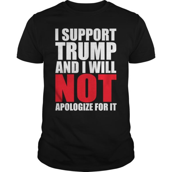 I support Trump and I will not Apologize For It shirt 600x600 - I support Trump and I will not Apologize For It shirt, guys tee, ladies tee