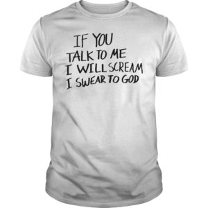 If You Talk To Me I Will Scream I Swear To God shirt 300x300 - If You Talk To Me I Will Scream I Swear To God shirt, guys tee, ladies tee