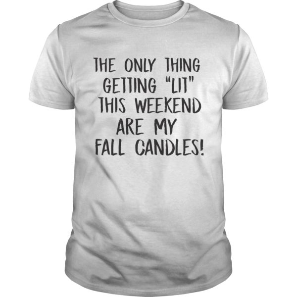 The Only Thing Getting This Weekend Are My Fall Candles Shirt 600x600 - The Only Thing Getting Lit This Weekend Are My Fall Candles shirt