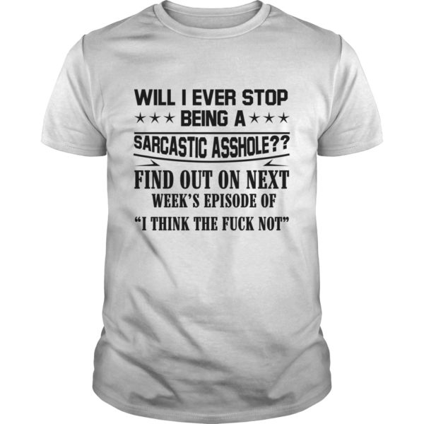 Will I Ever Stop Being A Sarcastic Asshole Find Out On Next 600x600 - Will I Ever Stop Being A Sarcastic Asshole Find Out On Next Week shirt
