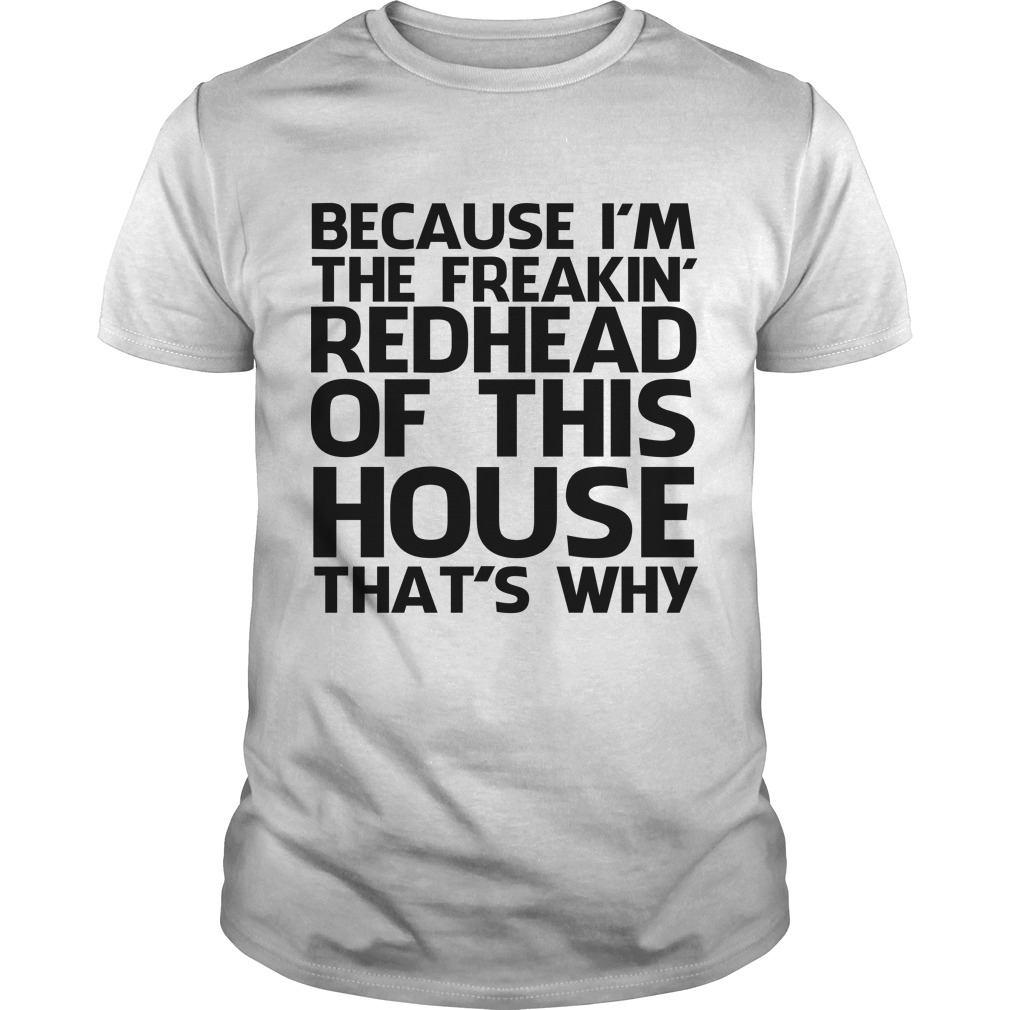 6cf290e05 Because Im the freakin Redhead of this House thats why shirt 600x600 -  Because I'