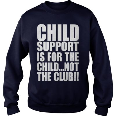 Child support is for the child not the club sweater 400x400 - Child support is for the child not the club shirt, long sleeve, tank top