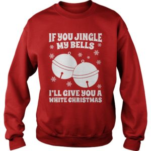 If you Jingle my bells Ill give you a white Christmas sweater 300x300 - If you Jingle my bells I'll give you a white Christmas sweatshirt, hoodie