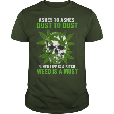 Skull Ashes to Ashes dust to dust when life is a Bitch weed is a must guys tee 400x400 - Skull Ashes to Ashes dust to dust when life is a Bitch weed is a must shirt, guys tee.