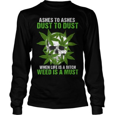 Skull Ashes to Ashes dust to dust when life is a Bitch weed is a must long sleeve 400x400 - Skull Ashes to Ashes dust to dust when life is a Bitch weed is a must shirt, guys tee.