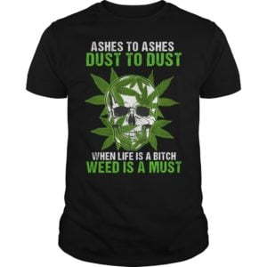 Skull Ashes to Ashes dust to dust when life is a Bitch weed is a must shirt 300x300 - Skull Ashes to Ashes dust to dust when life is a Bitch weed is a must shirt, guys tee.