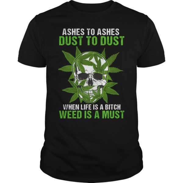 Skull Ashes to Ashes dust to dust when life is a Bitch weed is a must shirt 600x600 - Skull Ashes to Ashes dust to dust when life is a Bitch weed is a must shirt, guys tee.