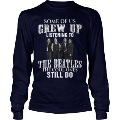 Some of us grew up listening to the Beatles the cool one still do long sleeve 400x400 - Some of us grew up listening to the Beatles shirt, hoodie, long sleeve