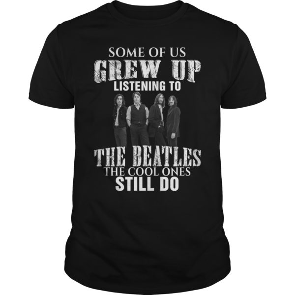 Some of us grew up listening to the Beatles the cool one still do shirt 600x600 - Some of us grew up listening to the Beatles shirt, hoodie, long sleeve
