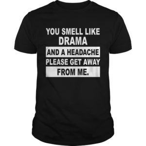 You smell like Drama and a headache please get away from me shirt 300x300 - You smell like Drama and a headache please get away from me shirt, hoodie