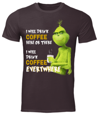 I WILL DRINK COFFEE HERE OR THERE men s t shirt dark chocolate front 320x400 - The Grinch I will drink Coffee here or there and Coffee everywhere shirt