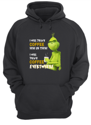 I WILL DRINK COFFEE HERE OR THERE unisex hoodie jet black front 292x400 - The Grinch I will drink Coffee here or there and Coffee everywhere shirt