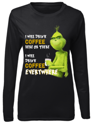 I WILL DRINK COFFEE HERE OR THERE women s long sleeved t shirt black front 304x400 - The Grinch I will drink Coffee here or there and Coffee everywhere shirt
