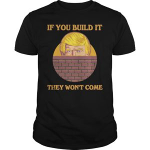 If you build it they wont come shirt 300x300 - Trump If you build it they won't come shirt