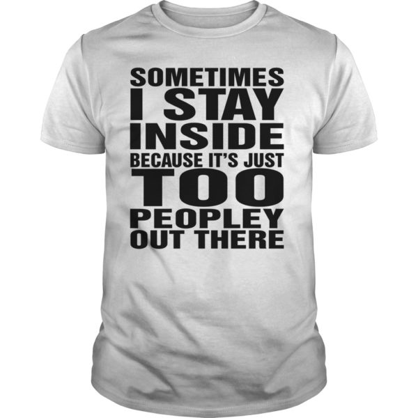 Sometimes I stay in side because its just too shirt 600x600 - Sometimes I stay in side because it's just too peopley out there shirt