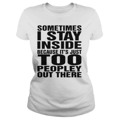 Sometimes I stay in side because its just too shirtv 400x400 - Sometimes I stay in side because it's just too peopley out there shirt