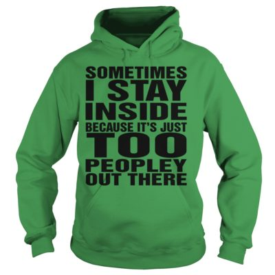 Sometimes I stay in side because its just too shirtvv 400x400 - Sometimes I stay in side because it's just too peopley out there shirt