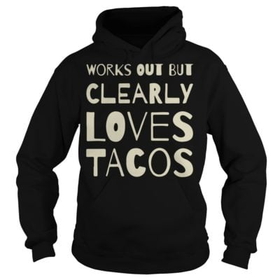 Works out but clearly loves sh 400x400 - Works out but clearly loves tacos shirt