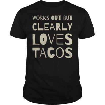 Works out but clearly loves shirt 400x400 - Works out but clearly loves tacos shirt