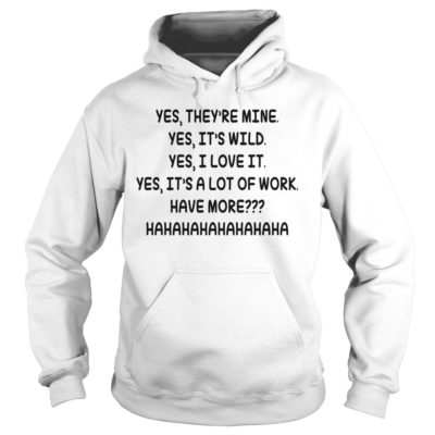 Yes theyre mine yes its wild yes i love 400x400 - Yes they're mine yes it's wild yes i love it yes it's a lot of work shirt