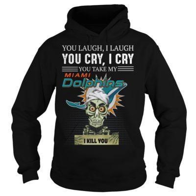 You laugh i laugh you cry i cry 400x400 - You laugh i laugh you cry i cry you take my Miami Dolphins i kill you shirt