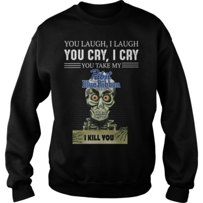 You laugh i laugh you cry i cry you take my Pabst Blue Ribbon shi 400x400 - You laugh i laugh you cry i cry you take my Pabst Blue Ribbon Beer shirt