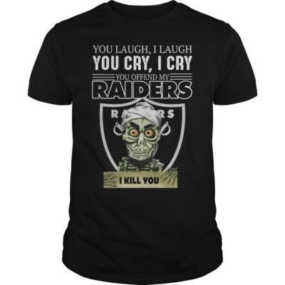 You laugh i laugh you cry i cry you take my raider shirt 400x400 - You laugh i laugh you cry i cry you offend my Oakland Raiders shirt