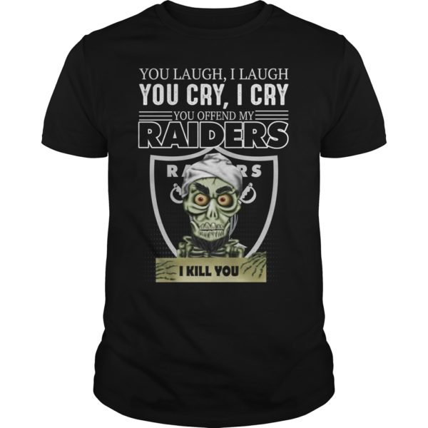 You laugh i laugh you cry i cry you take my raider shirt 600x600 - You laugh i laugh you cry i cry you offend my Oakland Raiders shirt