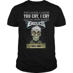 You laugh i laugh you cry i cry you take myshirt 300x300 - You laugh i laugh you cry i cry you offend my Philadelphia Eagles shirt