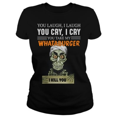 b 1 400x400 - You laugh i laugh you cry i cry you take my Whataburger shirt