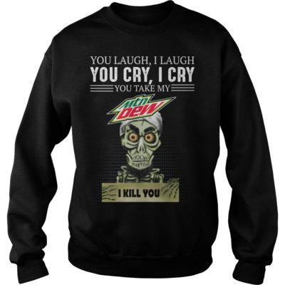 b 400x400 - You laugh i laugh you cry i cry you take my Mtn Dew i kill you shirt