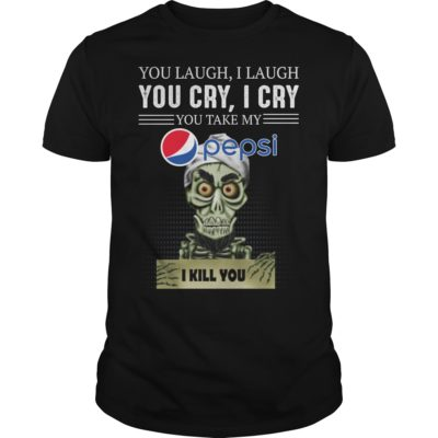 you laug 400x400 - You laugh i laugh you cry i cry you take my Pepsi i kill you shirt