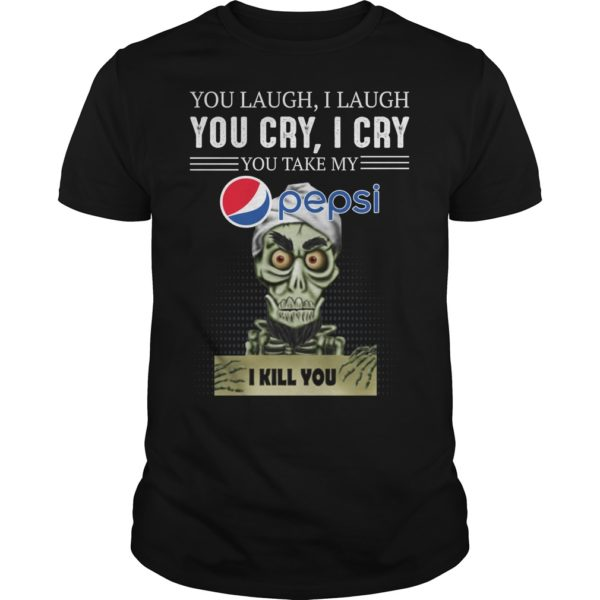 you laug 600x600 - You laugh i laugh you cry i cry you take my Pepsi i kill you shirt