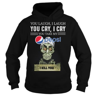 you laugvvv 400x400 - You laugh i laugh you cry i cry you take my Pepsi i kill you shirt