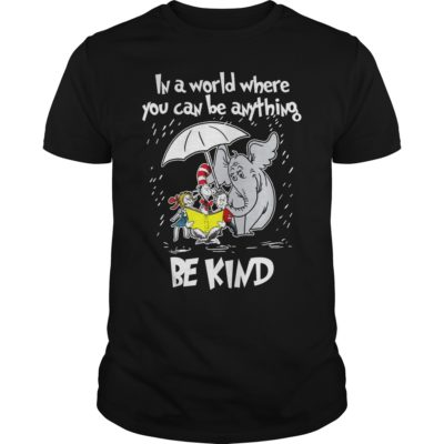 Dr seuss in a world where you can be anything be kind. 400x400 - Dr seuss in a world where you can be anything be kind shirt