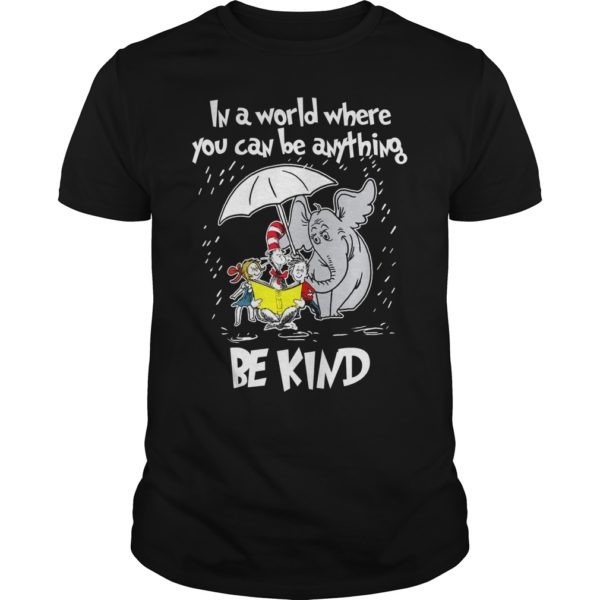 Dr seuss in a world where you can be anything be kind. 600x600 - Dr seuss in a world where you can be anything be kind shirt