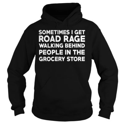 Sometimes i get road rage walking behind people in the grocery store shi 400x400 - Sometimes i get road rage walking behind people in the grocery store shirt