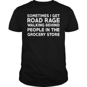 Sometimes i get road rage walking behind people in the grocery store shirt 300x300 - Sometimes i get road rage walking behind people in the grocery store shirt