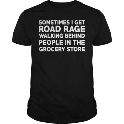 Sometimes i get road rage walking behind people in the grocery store shirt 400x400 - Sometimes i get road rage walking behind people in the grocery store shirt