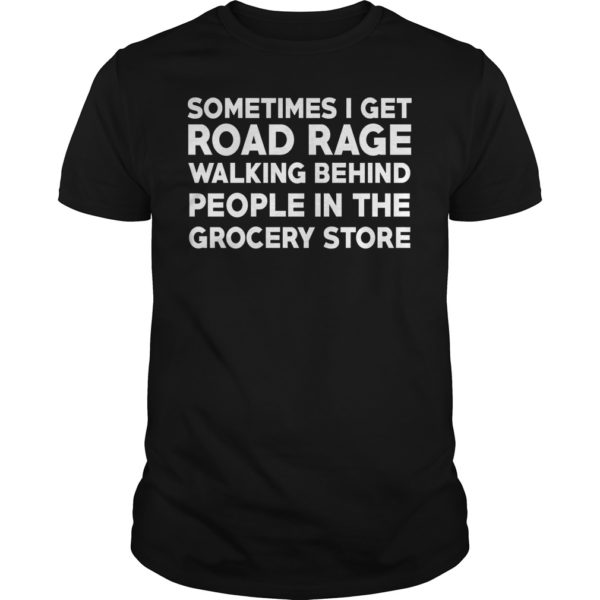 Sometimes i get road rage walking behind people in the grocery store shirt 600x600 - Sometimes i get road rage walking behind people in the grocery store shirt