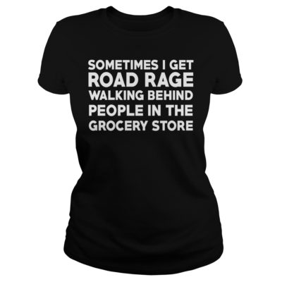 Sometimes i get road rage walking behind people in the grocery store shirtv 400x400 - Sometimes i get road rage walking behind people in the grocery store shirt