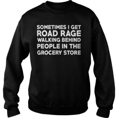 Sometimes i get road rage walking behind people in the grocery store shirtvvvvv 400x400 - Sometimes i get road rage walking behind people in the grocery store shirt