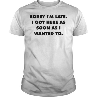Sorry im late i got here as soon as i wanted to shirt 400x400 - Sorry i'm late i got here as soon as i wanted to shirt