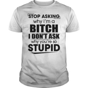 Stop asking why im a bitch i dont ask shirt 300x300 - Stop asking why i'm a bitch i don't ask why you're so stupid shirt