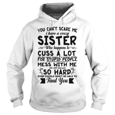 e 400x400 - You can't scare me i have a crazy sister who happens to cuss a lot shirt