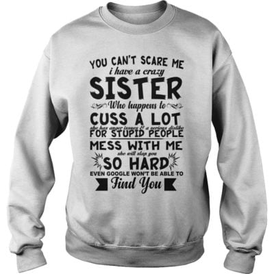 eeeeeeeeeee 400x400 - You can't scare me i have a crazy sister who happens to cuss a lot shirt