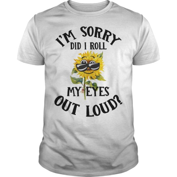 im sorry did i roll shirt 600x600 - Sunflowers I'm sorry did i roll my eyes out loud shirt