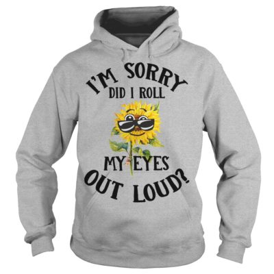 im sorry did i roll shirtim sorry did i roll shirt 400x400 - Sunflowers I'm sorry did i roll my eyes out loud shirt