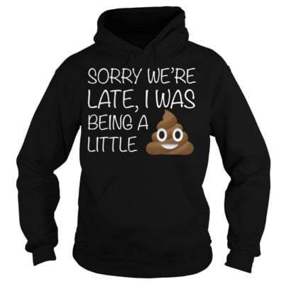 Sorry were late I was being a little shi 1 400x400 - Sorry we're late I was being a little shirt