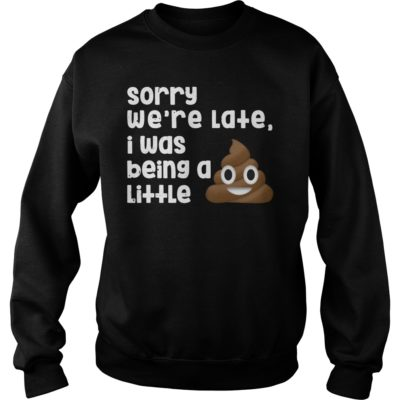 Sorry were late I was being a little shi 400x400 - Sorry we're late I was being a little shirt